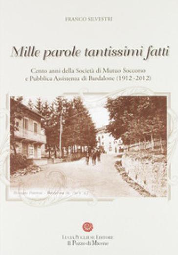 Mille parole tantissimi fatti. Cento anni della società di mutuo soccorso e pubblica assistenza di Bardalone (1912-2012) - Franco Silvestri | Kritjur.org