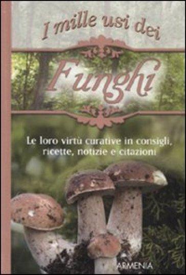 Mille usi dei funghi. Le sue virtù curative in consigli, ricette, notizie e citazioni (I)