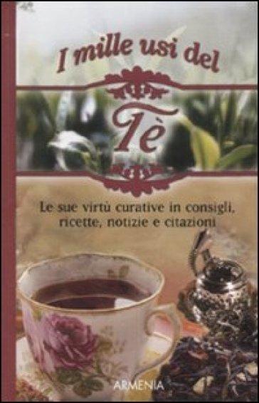 Mille usi del tè. Le sue virtù curative in consigli, ricette, notizie e citazioni (I)