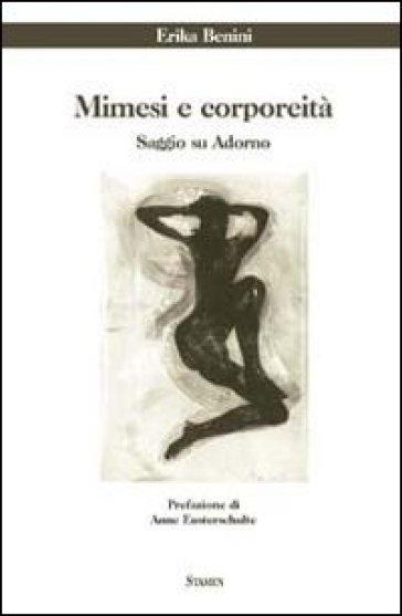 Mimesi e corporeità. Saggio su Adorno - Erika Benini |