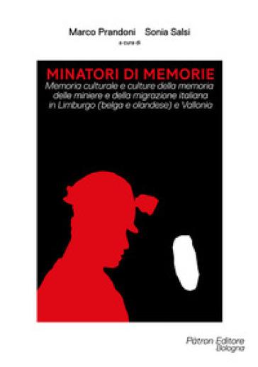 Minatori di memorie. Memoria culturale e culture della memoria delle miniere e della migrazione italiana in Limburgo (belga e olandese) e Vallonia - Marco Prandoni | Thecosgala.com