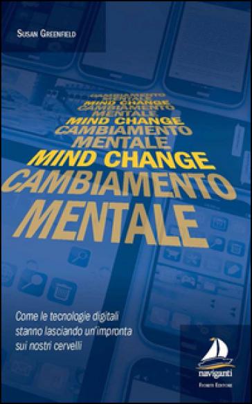 Mind change-Cambiamento mentale. Come le tecnologie digitali stanno lasciando un'impronta sui nostri cervelli - Susan Greenfield   Rochesterscifianimecon.com
