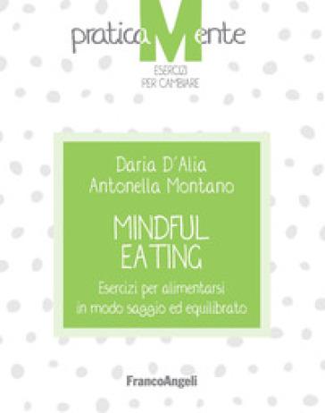 Mindful eating. Esercizi per alimentarsi in modo saggio ed equilibrato - Daria D'Alia  