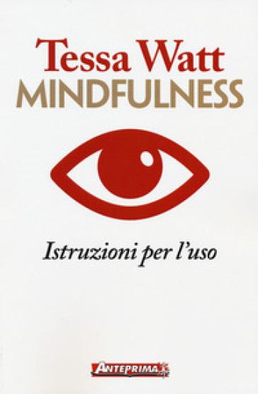 Mindfulness. Istruzioni per l'uso - Tessa Watt | Rochesterscifianimecon.com