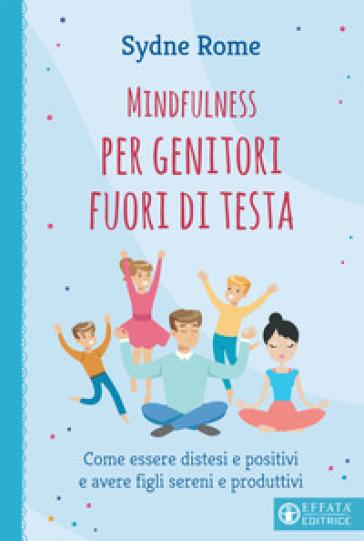 Mindfulness per genitori fuori di testa. Come essere distesi e positivi e avere figli sereni e produttivi - Sydne Rome |