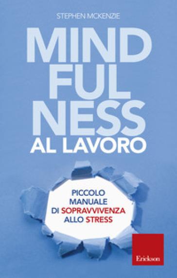 Mindfulness al lavoro. Piccolo manuale di sopravvivenza allo stress - Stephen McKenzie |