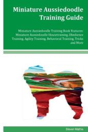 Miniature Aussiedoodle Training Guide Miniature Aussiedoodle Training Book Features