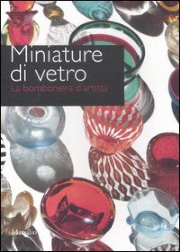 Miniature di vetro. La bomboniera d'artista. Catalogo della mostra (Venezia, 24 marzo-10 giugno 2012) - S. Pezzoli | Rochesterscifianimecon.com