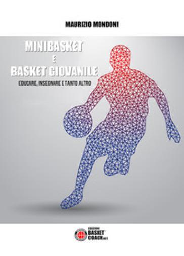 Minibasket e basket giovanile. Educare, insegnare e tanto altro - Maurizio Mondoni |