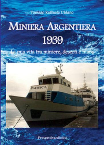 Miniera Argentiera 1939. La mia vita tra miniere, deserti e mare. Ediz. integrale - Tomaso Raffaele Uldanc |