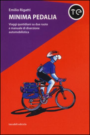 Minima pedalia. Viaggi quotidiani su due ruote e manuale di diserzione automobilistica - Emilio Rigatti |