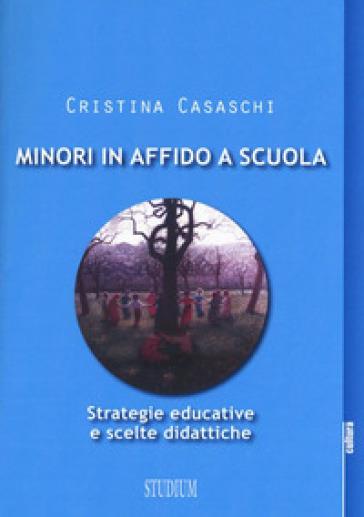 Minori in affido a scuola. Strategie educative e scelte didattiche - Cristina Casaschi   Thecosgala.com