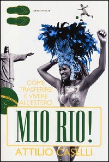 Mio Rio! Come trasferirsi e vivere all'estero - Attilio Caselli | Rochesterscifianimecon.com