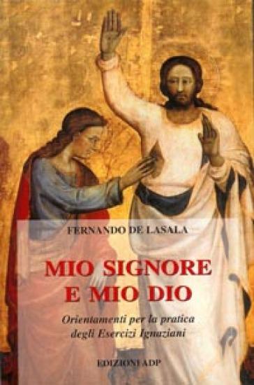 Mio Signore e mio Dio. Orientamenti per la pratica degli esercizi ignaziani - Fernando de Lasala  