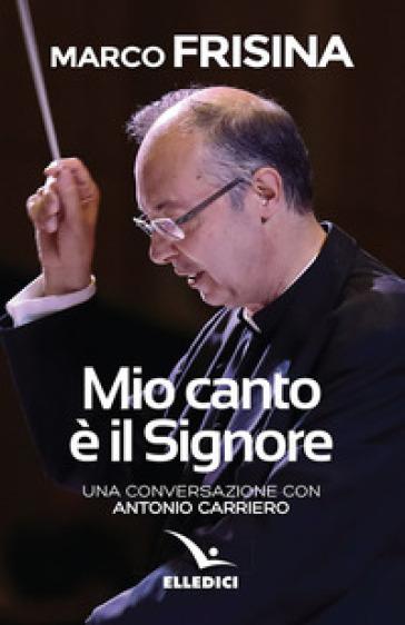 Mio canto è il Signore. Una conversazione con Antonio Carriero - Marco Frisina |