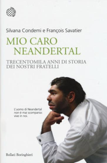 Mio caro Neanderthal. Trecentomila anni di storia dei nostri fratelli - Silvana Condemi |