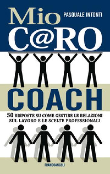 Mio c@ro coach. 50 risposte su come gestire le relazioni sul lavoro e le scelte professionali - Pasquale Intonti | Jonathanterrington.com
