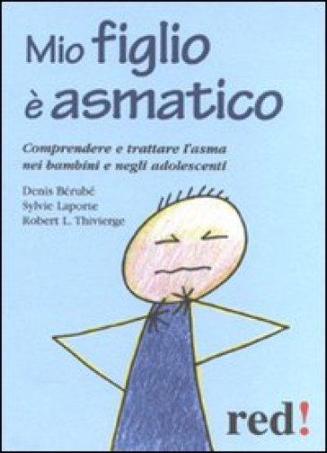 Mio figlio è asmatico. Comprendere e trattare l'asma nei bambini e negli adolescenti - Denis Berube | Rochesterscifianimecon.com