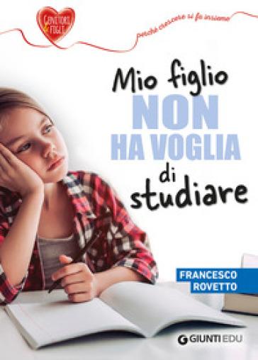 Mio figlio non ha voglia di studiare - Francesco Rovetto |