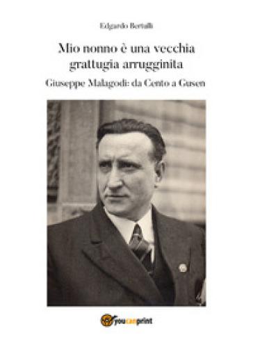 Mio nonno è una vecchia grattugia arrugginita. Giuseppe Malagodi: da Cento a Gusen - Edgardo Bertulli |