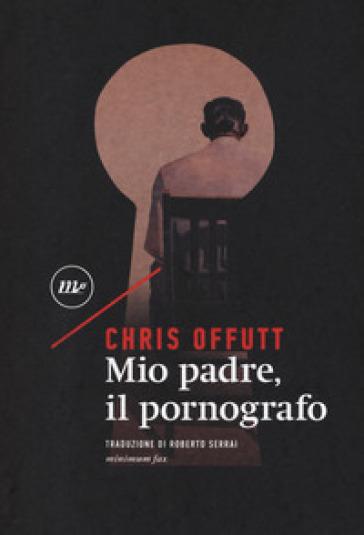 Mio padre, il pornografo - Chris Offutt |