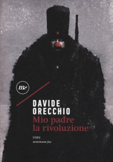 Mio padre la rivoluzione - Davide Orecchio |