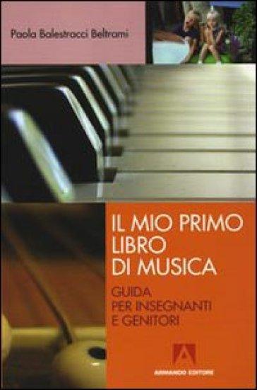 Mio primo libro di musica. Guida per insegnanti e genitori (Il) - Paola Balestracci Beltrami | Thecosgala.com