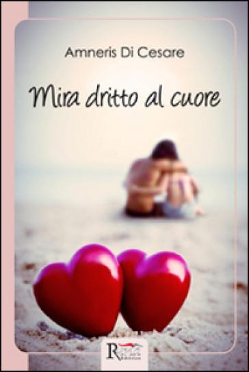 Mira dritto al cuore - Amneris Di Cesare | Rochesterscifianimecon.com