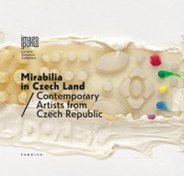 Mirabilia in Czech land. Contemporary artists from Czech Republic. Ediz. italiana e inglese