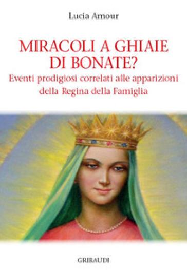 Miracoli a Ghiaie di Bonate? Eventi prodigiosi correlati alle apparizioni della Regina della Famiglia - Lucia Amour  