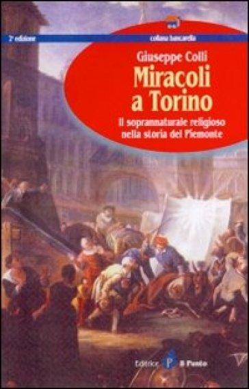 Miracoli a Torino. Il soprannaturale religioso nella storia del Piemonte - Giuseppe Colli |