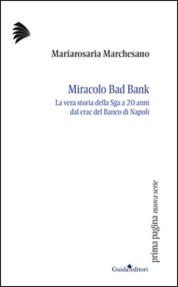 Miracolo bad bank. La vera storia della Sga a venti anni dal crac del Banco di Napoli - Mariarosaria Marchesano |