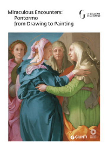 Miraculous encounters: Pontormo from drawing to painting. Catalogo della mostra (Firenze, 8 maggio-29 luglio 2018) - J. H. Weiss |