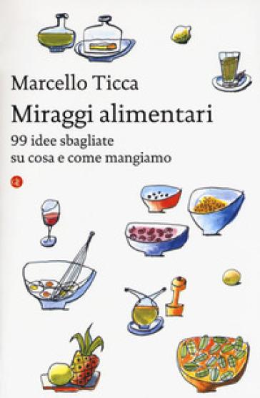 Miraggi alimentari. 99 idee sbagliate su cosa e come mangiamo - Marcello Ticca pdf epub