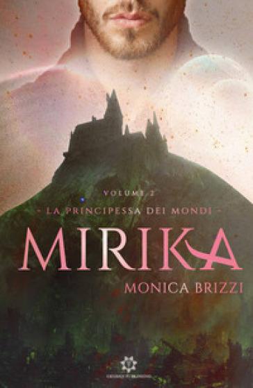 Mirika. La principessa dei mondi. 2. - Monica Brizzi |