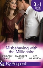 Misbehaving With The Millionaire: The Millionaire s Misbehaving Mistress (Kept for His Pleasure) / Married Again to the Millionaire / Captive in the Millionaire s Castle (Dark Nights With a Billionaire) (Mills & Boon By Request)