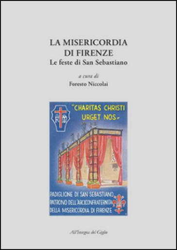 La Misericordia di Firenze. Le feste di San Sebastiano - Francesco Niccolai |