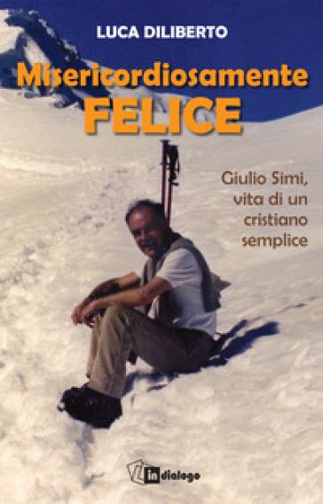 Misericordiosamente felice. Giulio Simi, vita di un cristiano semplice - L. Diliberto | Jonathanterrington.com