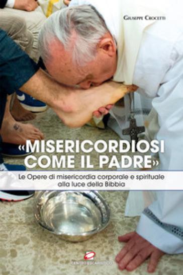 «Misericordiosi come il Padre». Le opere di misericordia corporale e spirituale alla luce della Bibbia - Giuseppe Crocetti |