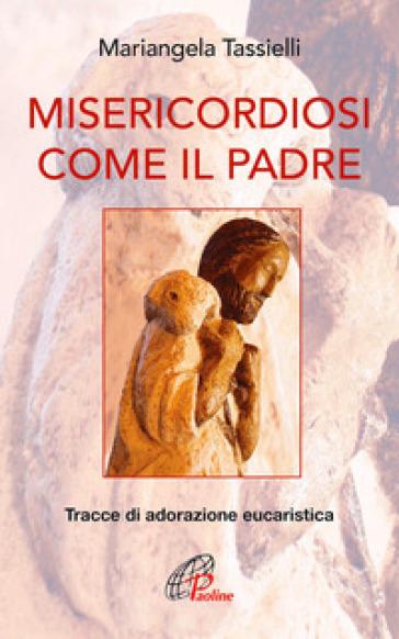 Misericordiosi come il Padre. Tracce di adorazione eucaristica - Mariangela Tassielli   Rochesterscifianimecon.com