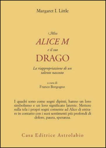 Miss Alice e il suo drago. La riappropriazione di un talento nascosto - Margaret I. Little |