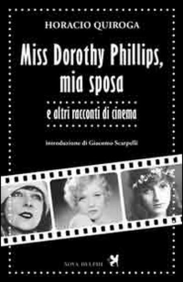 Miss Dorothy Phillips, mia sposa e altri racconti di cinema - Horacio Quiroga |