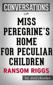 Miss Peregrine s Home for Peculiar Children: A Novel By Ransom Riggs   Conversation Starters