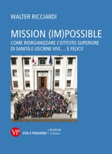 Mission (im)possible. Come riorganizzare l'Istituto Superiore di Sanità e uscirne vivi... e felici! - Walter Ricciardi pdf epub