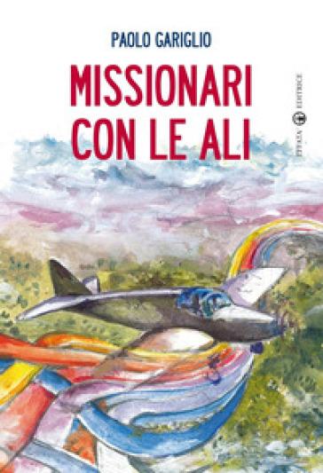 Missionari con le ali - Paolo Gariglio |