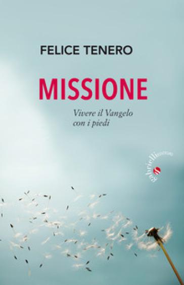 Missione. Vivere il Vangelo con i piedi - Felice Tenero pdf epub