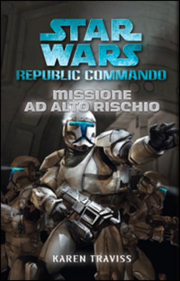 Missione ad alto rischio. Star Wars. Republic Commando - Karen Traviss  