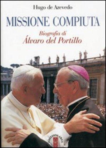Missione compiuta. Biografia di Alvaro del Portillo - Hugo De Azevedo | Rochesterscifianimecon.com