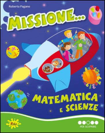 Missione... matematica e scienze. Per scoprire. Per la Scuola elementare - Roberta Pagano   Rochesterscifianimecon.com