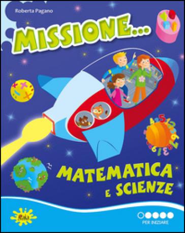 Missione... matematica e scienze. Per iniziare. Per la Scuola elementare